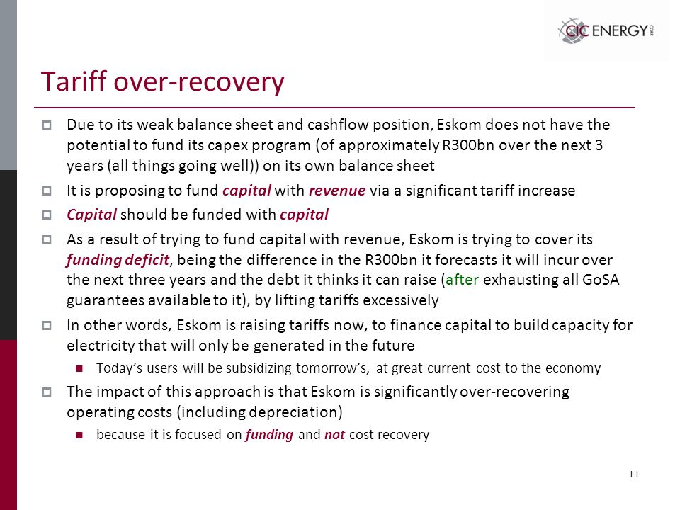 Tariff over-recovery  Due to its weak balance sheet and cashflow position, Eskom does not have the potential to fund its capex program (of approximately R300bn over the next 3 years (all things going well)) on its own balance sheet  It is proposing to fund capital with revenue via a significant tariff increase  Capital should be funded with capital  As a result of trying to fund capital with revenue, Eskom is trying to cover its funding deficit, being the difference in the R300bn it forecasts it will incur over the next three years and the debt it thinks it can raise (after exhausting all GoSA guarantees available to it), by lifting tariffs excessively  In other words, Eskom is raising tariffs now, to finance capital to build capacity for electricity that will only be generated in the future Today's users will be subsidizing tomorrow's, at great current cost to the economy  The impact of this approach is that Eskom is significantly over-recovering operating costs (including depreciation) because it is focused on funding and not cost recovery 11