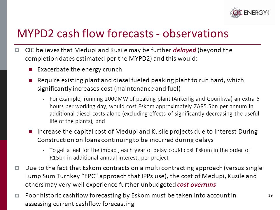 MYPD2 cash flow forecasts - observations  CIC believes that Medupi and Kusile may be further delayed (beyond the completion dates estimated per the MYPD2) and this would: Exacerbate the energy crunch Require existing plant and diesel fueled peaking plant to run hard, which significantly increases cost (maintenance and fuel) For example, running 2000MW of peaking plant (Ankerlig and Gourikwa) an extra 6 hours per working day, would cost Eskom approximately ZAR5.5bn per annum in additional diesel costs alone (excluding effects of significantly decreasing the useful life of the plants), and Increase the capital cost of Medupi and Kusile projects due to Interest During Construction on loans continuing to be incurred during delays To get a feel for the impact, each year of delay could cost Eskom in the order of R15bn in additional annual interest, per project  Due to the fact that Eskom contracts on a multi contracting approach (versus single Lump Sum Turnkey EPC approach that IPPs use), the cost of Medupi, Kusile and others may very well experience further unbudgeted cost overruns  Poor historic cashflow forecasting by Eskom must be taken into account in assessing current cashflow forecasting 19