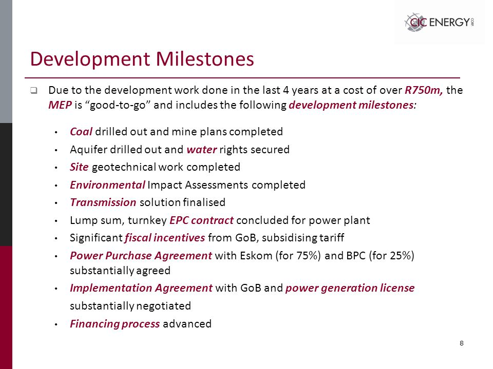 Development Milestones  Due to the development work done in the last 4 years at a cost of over R750m, the MEP is good-to-go and includes the following development milestones: Coal drilled out and mine plans completed Aquifer drilled out and water rights secured Site geotechnical work completed Environmental Impact Assessments completed Transmission solution finalised Lump sum, turnkey EPC contract concluded for power plant Significant fiscal incentives from GoB, subsidising tariff Power Purchase Agreement with Eskom (for 75%) and BPC (for 25%) substantially agreed Implementation Agreement with GoB and power generation license substantially negotiated Financing process advanced 8