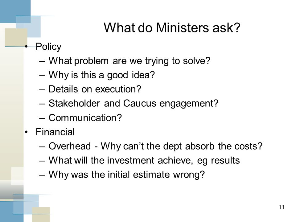 11 What do Ministers ask? Policy –What problem are we trying to solve? –Why is this a good idea? –Details on execution? –Stakeholder and Caucus engage