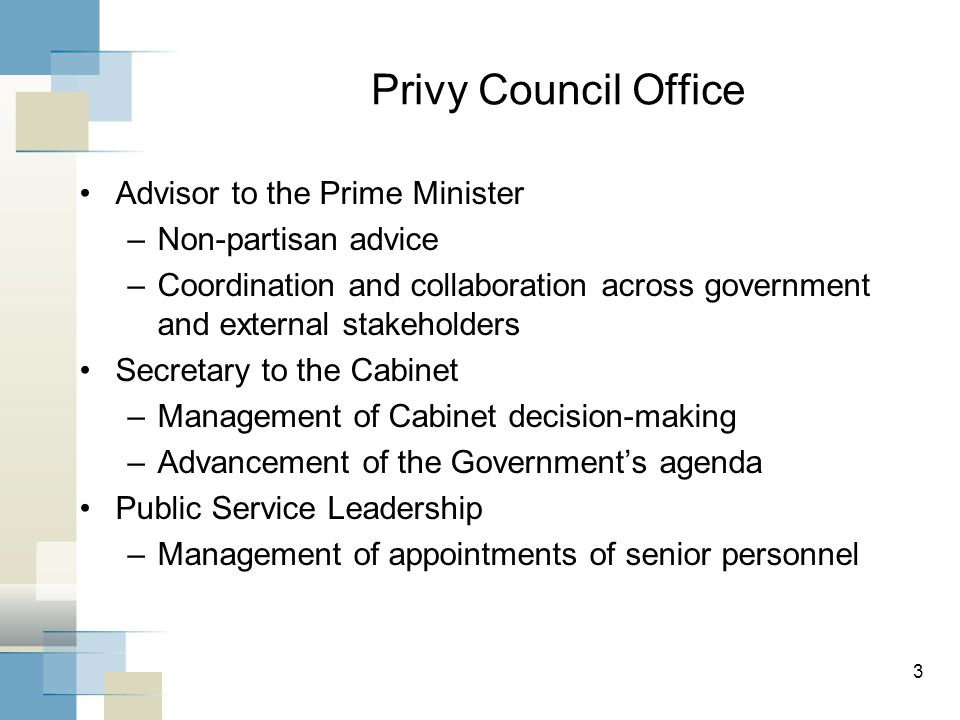 Privy Council Office Advisor to the Prime Minister –Non-partisan advice –Coordination and collaboration across government and external stakeholders Secretary to the Cabinet –Management of Cabinet decision-making –Advancement of the Government's agenda Public Service Leadership –Management of appointments of senior personnel 3