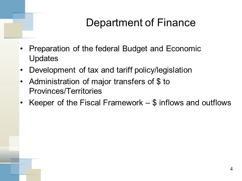 Department of Finance Preparation of the federal Budget and Economic Updates Development of tax and tariff policy/legislation Administration of major transfers of $ to Provinces/Territories Keeper of the Fiscal Framework – $ inflows and outflows 4