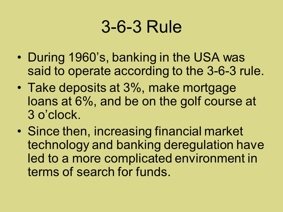 3-6-3 Rule During 1960's, banking in the USA was said to operate according to the 3-6-3 rule.