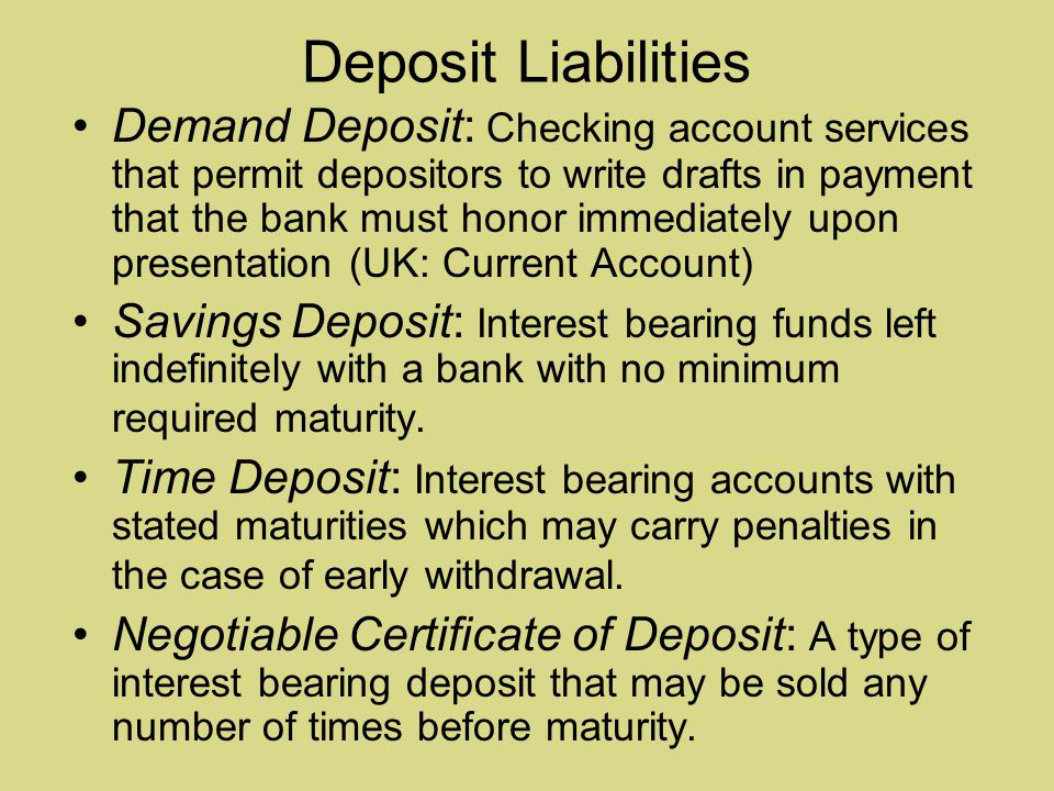 Deposit Liabilities Demand Deposit: Checking account services that permit depositors to write drafts in payment that the bank must honor immediately upon presentation (UK: Current Account) Savings Deposit: Interest bearing funds left indefinitely with a bank with no minimum required maturity.