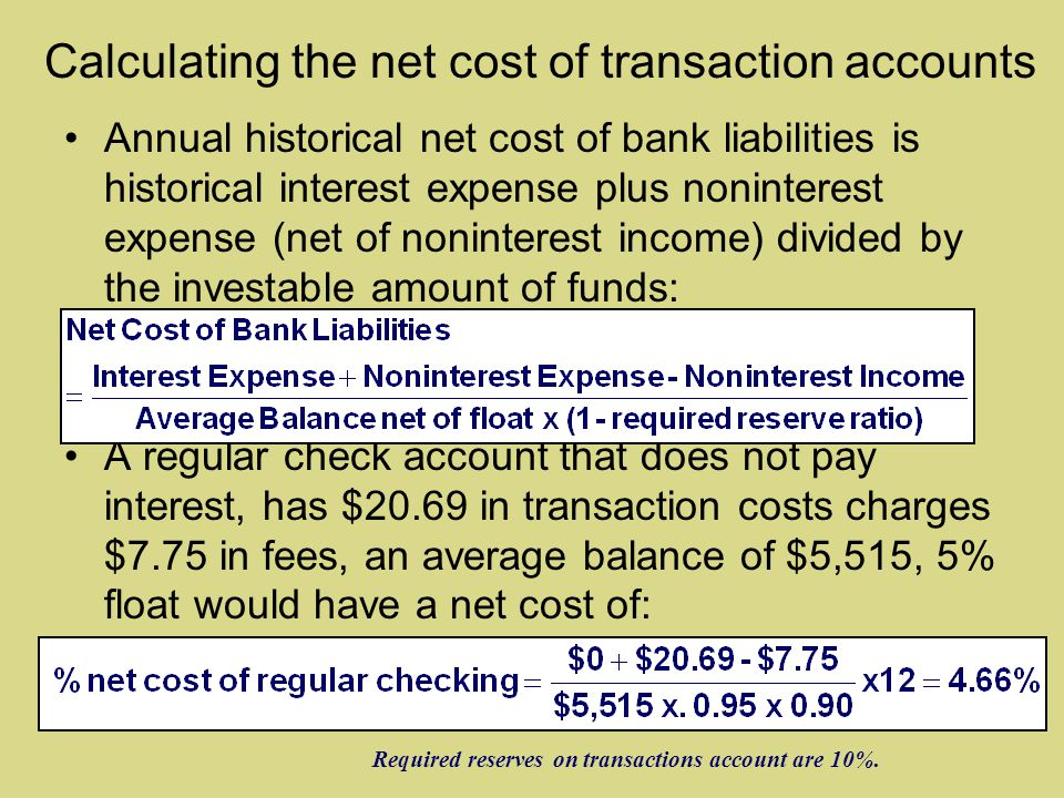 Calculating the net cost of transaction accounts Annual historical net cost of bank liabilities is historical interest expense plus noninterest expense (net of noninterest income) divided by the investable amount of funds: A regular check account that does not pay interest, has $20.69 in transaction costs charges $7.75 in fees, an average balance of $5,515, 5% float would have a net cost of: Required reserves on transactions account are 10%.