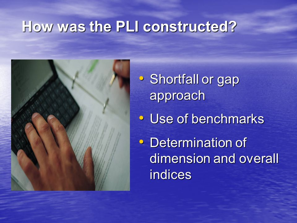 Shortfall or gap approach Shortfall or gap approach Use of benchmarks Use of benchmarks Determination of dimension and overall indices Determination of dimension and overall indices How was the PLI constructed?