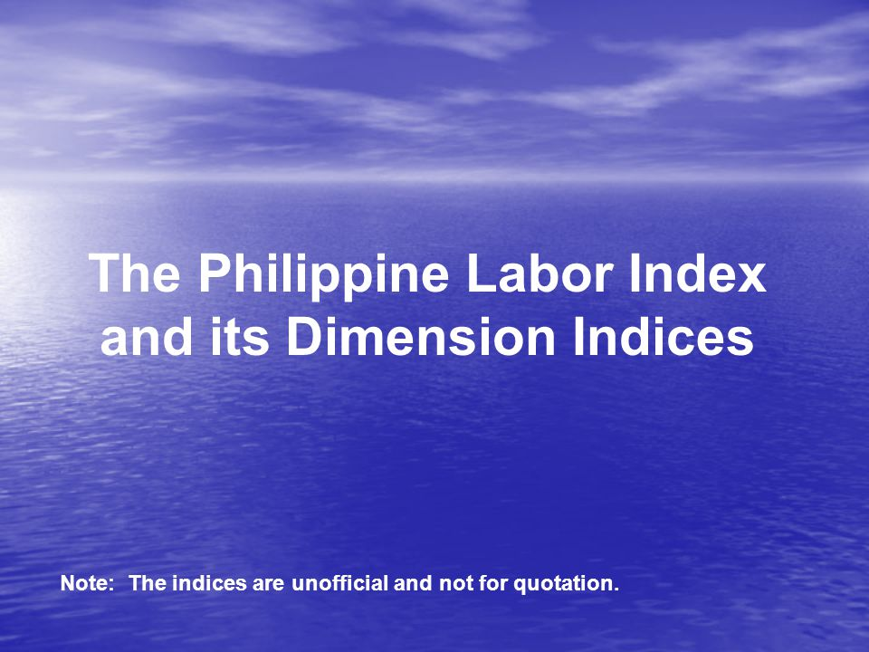 The Philippine Labor Index and its Dimension Indices Note: The indices are unofficial and not for quotation.