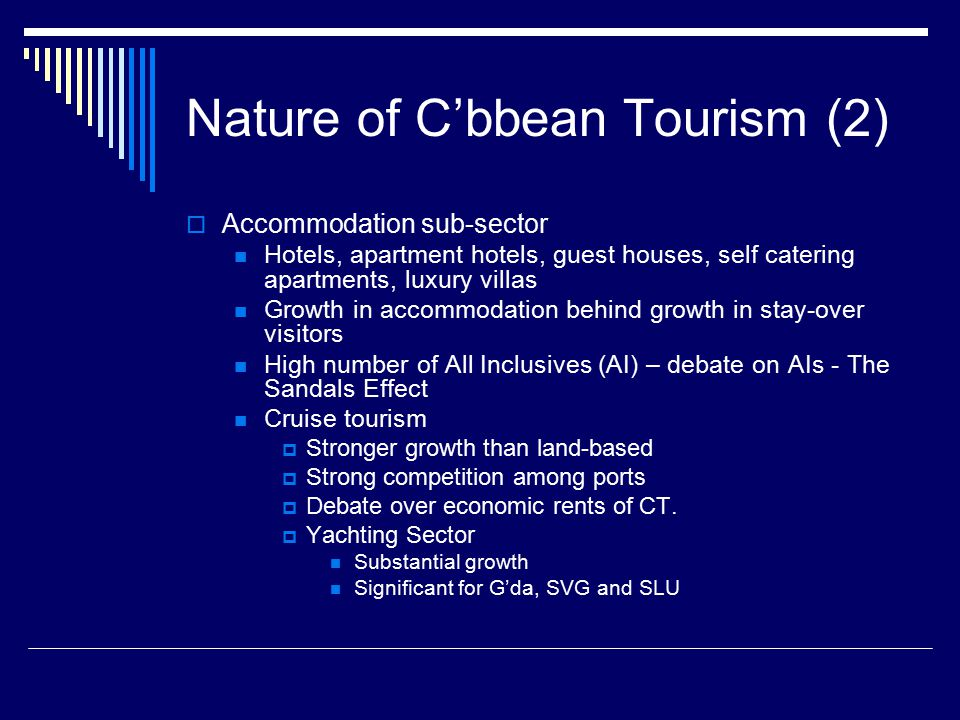 Nature of C'bbean Tourism (2)  Accommodation sub-sector Hotels, apartment hotels, guest houses, self catering apartments, luxury villas Growth in accommodation behind growth in stay-over visitors High number of All Inclusives (AI) – debate on AIs - The Sandals Effect Cruise tourism  Stronger growth than land-based  Strong competition among ports  Debate over economic rents of CT.
