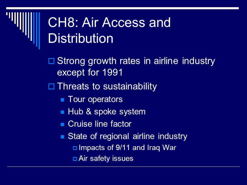 CH8: Air Access and Distribution  Strong growth rates in airline industry except for 1991  Threats to sustainability Tour operators Hub & spoke system Cruise line factor State of regional airline industry  Impacts of 9/11 and Iraq War  Air safety issues