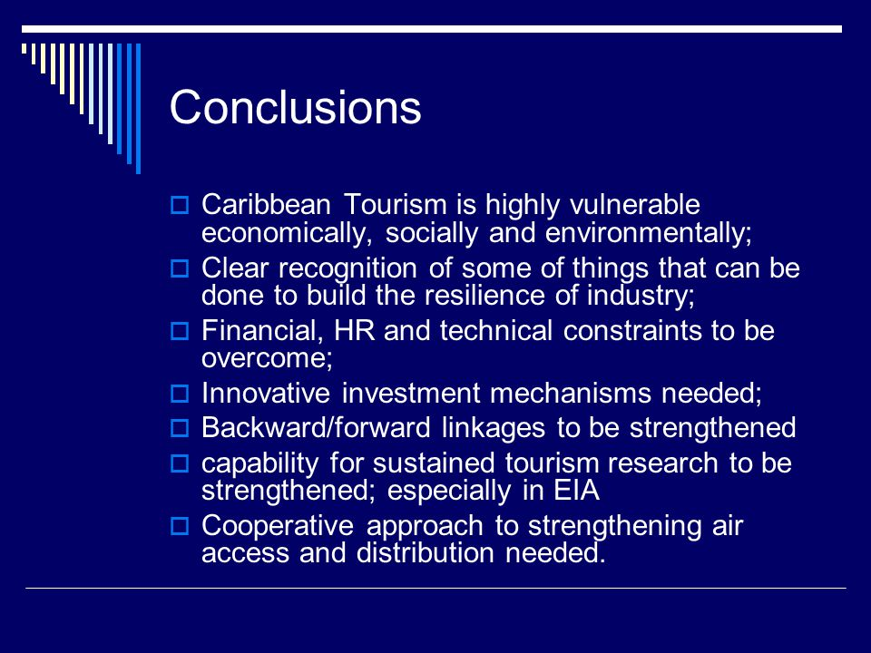 Conclusions  Caribbean Tourism is highly vulnerable economically, socially and environmentally;  Clear recognition of some of things that can be done to build the resilience of industry;  Financial, HR and technical constraints to be overcome;  Innovative investment mechanisms needed;  Backward/forward linkages to be strengthened  capability for sustained tourism research to be strengthened; especially in EIA  Cooperative approach to strengthening air access and distribution needed.