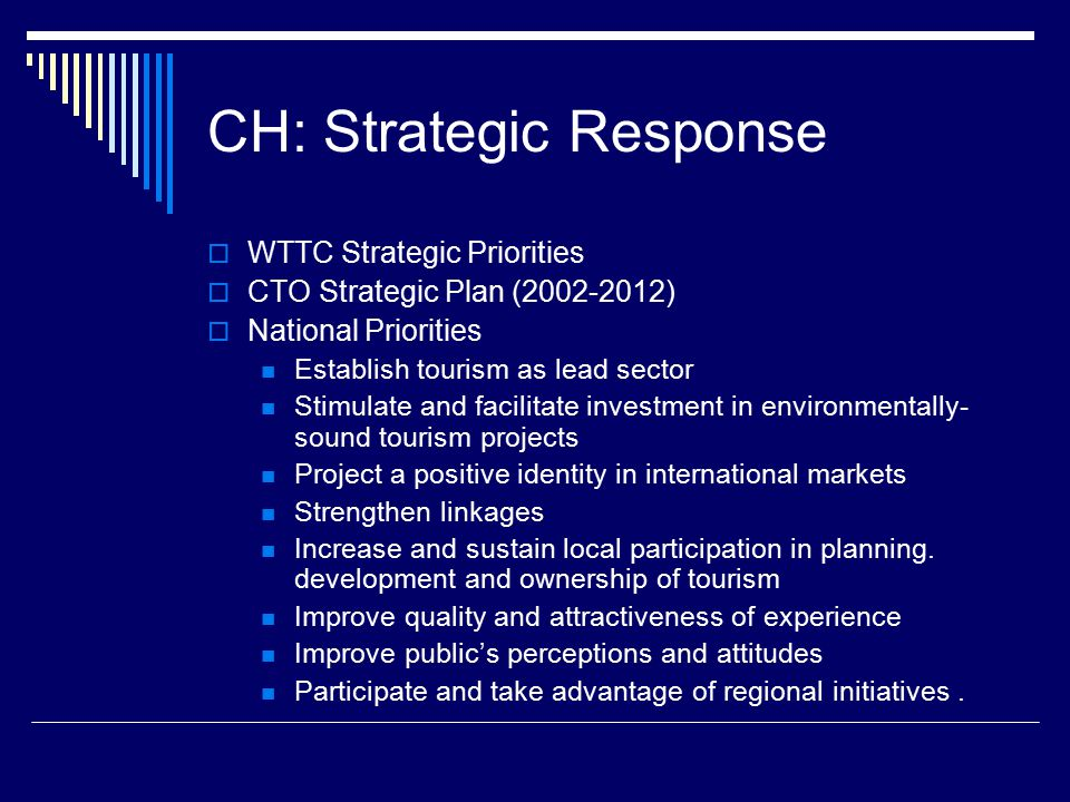 CH: Strategic Response  WTTC Strategic Priorities  CTO Strategic Plan (2002-2012)  National Priorities Establish tourism as lead sector Stimulate and facilitate investment in environmentally- sound tourism projects Project a positive identity in international markets Strengthen linkages Increase and sustain local participation in planning.