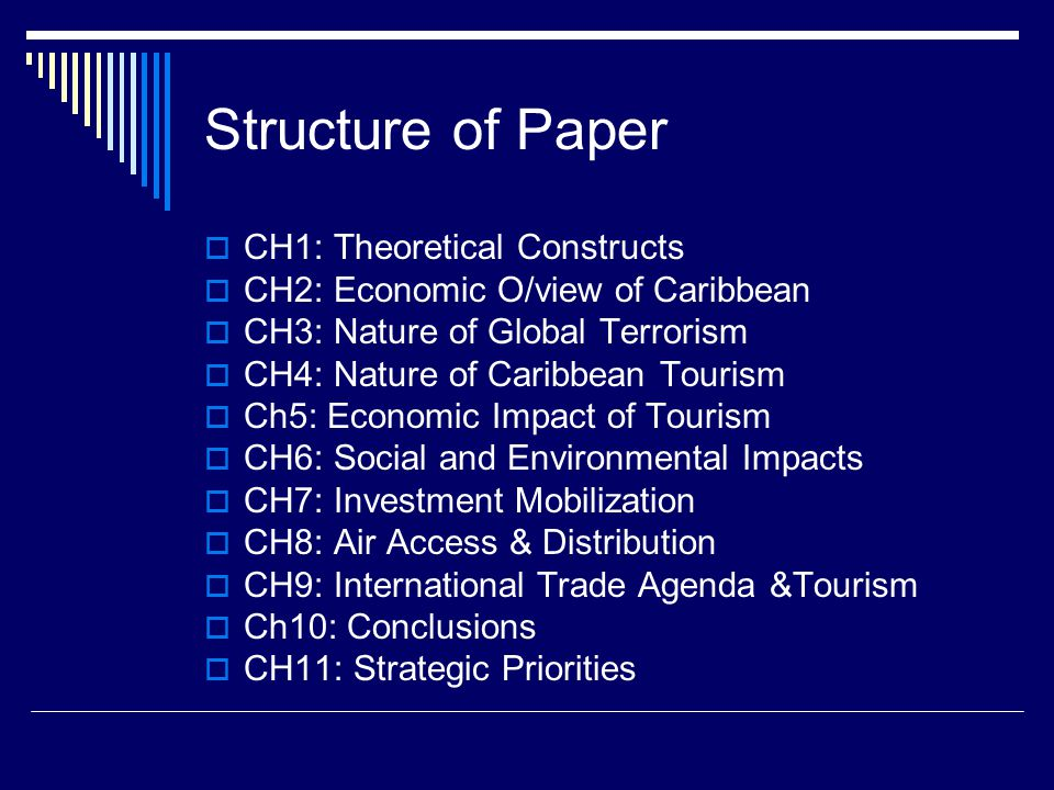 Structure of Paper  CH1: Theoretical Constructs  CH2: Economic O/view of Caribbean  CH3: Nature of Global Terrorism  CH4: Nature of Caribbean Tourism  Ch5: Economic Impact of Tourism  CH6: Social and Environmental Impacts  CH7: Investment Mobilization  CH8: Air Access & Distribution  CH9: International Trade Agenda &Tourism  Ch10: Conclusions  CH11: Strategic Priorities