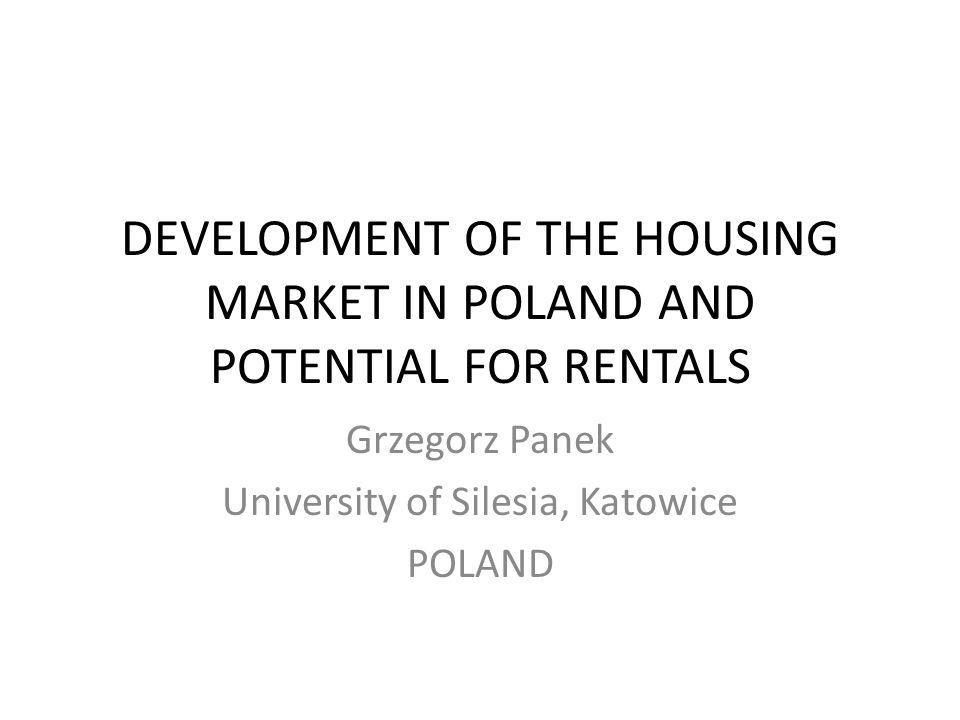 DEVELOPMENT OF THE HOUSING MARKET IN POLAND AND POTENTIAL FOR RENTALS Grzegorz Panek University of Silesia, Katowice POLAND