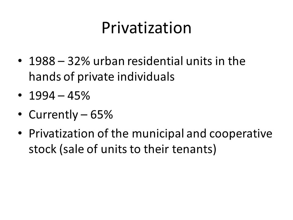 Privatization 1988 – 32% urban residential units in the hands of private individuals 1994 – 45% Currently – 65% Privatization of the municipal and cooperative stock (sale of units to their tenants)