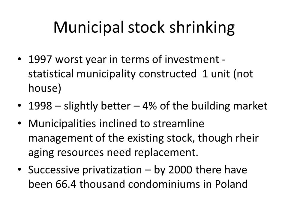 Municipal stock shrinking 1997 worst year in terms of investment - statistical municipality constructed 1 unit (not house) 1998 – slightly better – 4% of the building market Municipalities inclined to streamline management of the existing stock, though rheir aging resources need replacement.