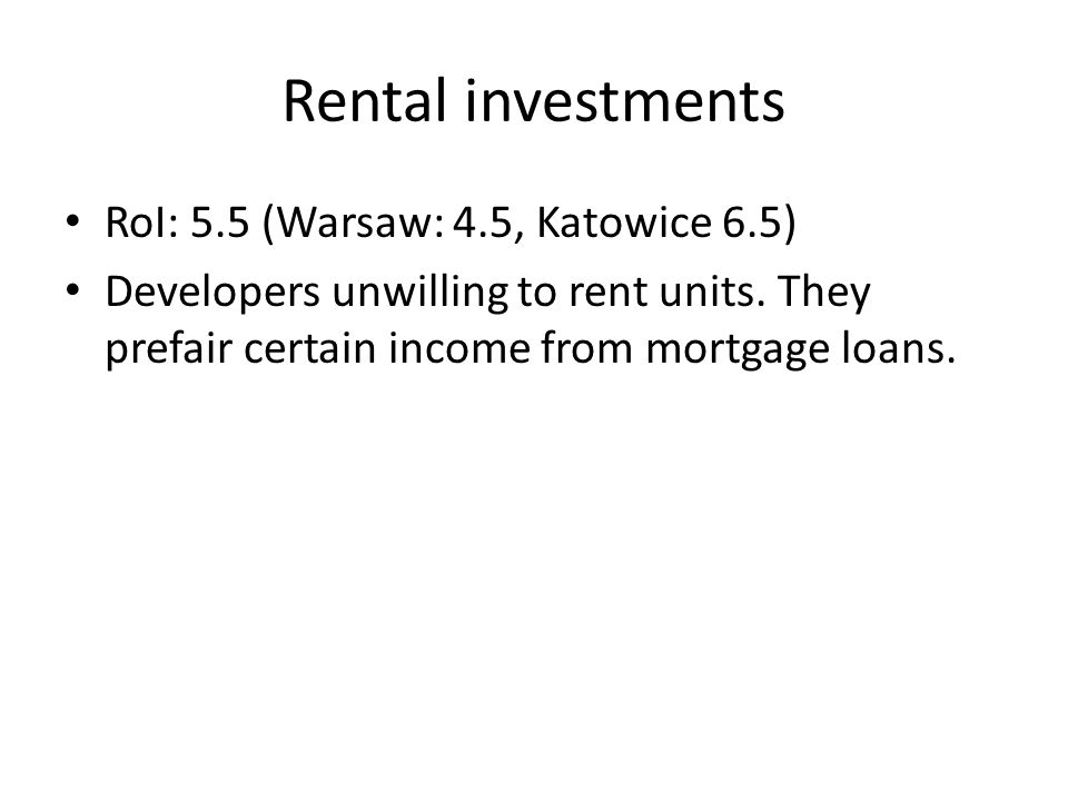 Rental investments RoI: 5.5 (Warsaw: 4.5, Katowice 6.5) Developers unwilling to rent units.