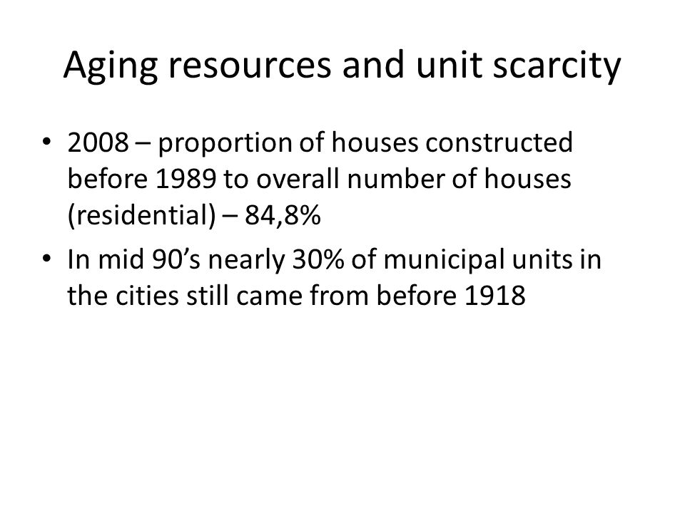 Aging resources and unit scarcity 2008 – proportion of houses constructed before 1989 to overall number of houses (residential) – 84,8% In mid 90's nearly 30% of municipal units in the cities still came from before 1918