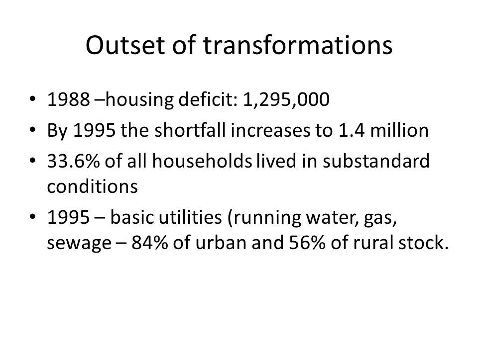 Outset of transformations 1988 –housing deficit: 1,295,000 By 1995 the shortfall increases to 1.4 million 33.6% of all households lived in substandard conditions 1995 – basic utilities (running water, gas, sewage – 84% of urban and 56% of rural stock.