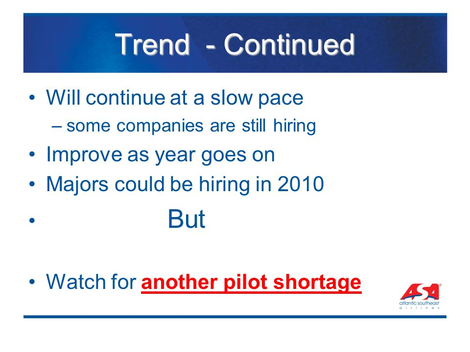 Trend - Continued Will continue at a slow pace –some companies are still hiring Improve as year goes on Majors could be hiring in 2010 But Watch for a