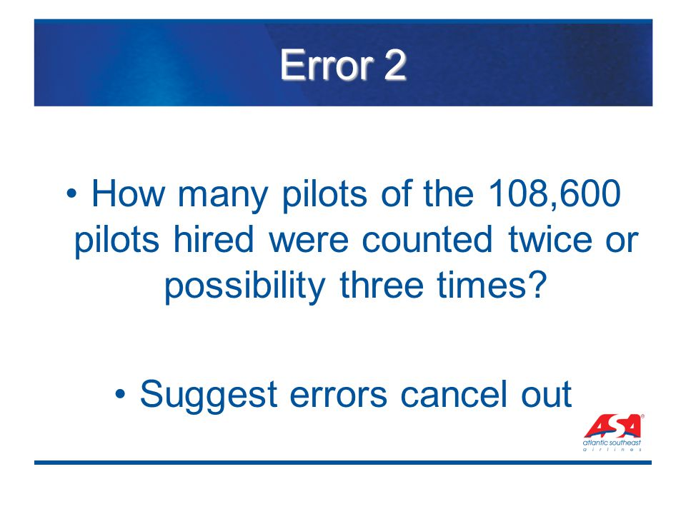 Error 2 How many pilots of the 108,600 pilots hired were counted twice or possibility three times? Suggest errors cancel out
