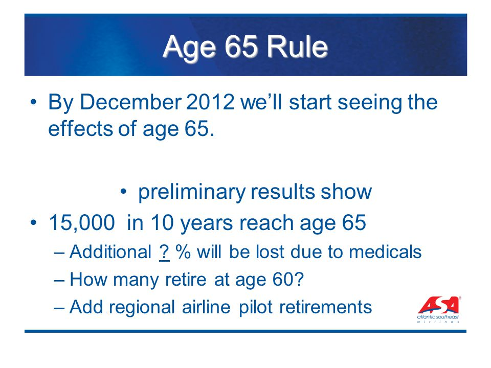 Age 65 Rule By December 2012 we'll start seeing the effects of age 65. preliminary results show 15,000 in 10 years reach age 65 –Additional ? % will b
