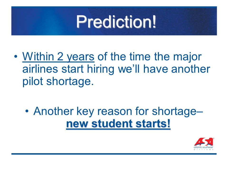 Prediction! Prediction! Within 2 years of the time the major airlines start hiring we'll have another pilot shortage. new student starts!Another key r