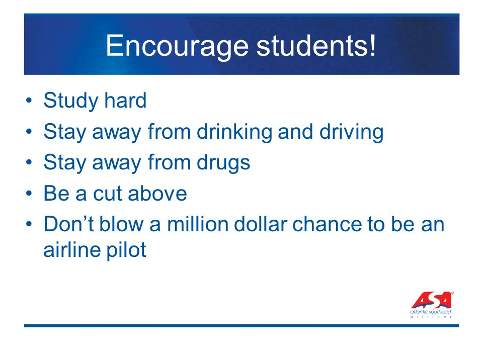 Encourage students! Study hard Stay away from drinking and driving Stay away from drugs Be a cut above Don't blow a million dollar chance to be an air