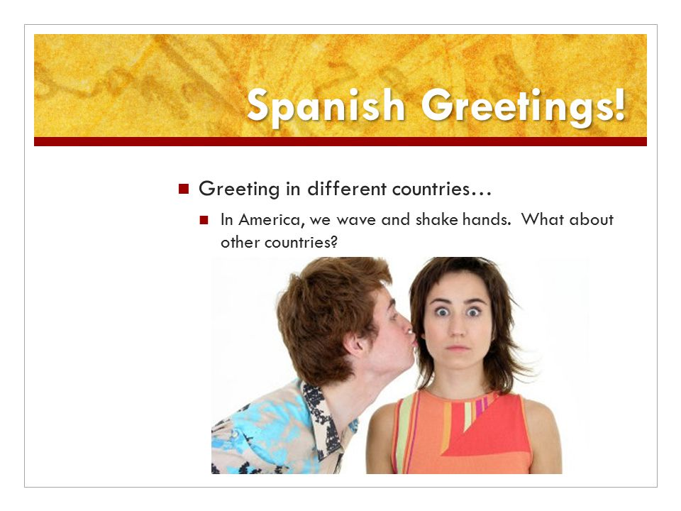 Spanish Greetings! Greeting in different countries… In America, we wave and shake hands. What about other countries?