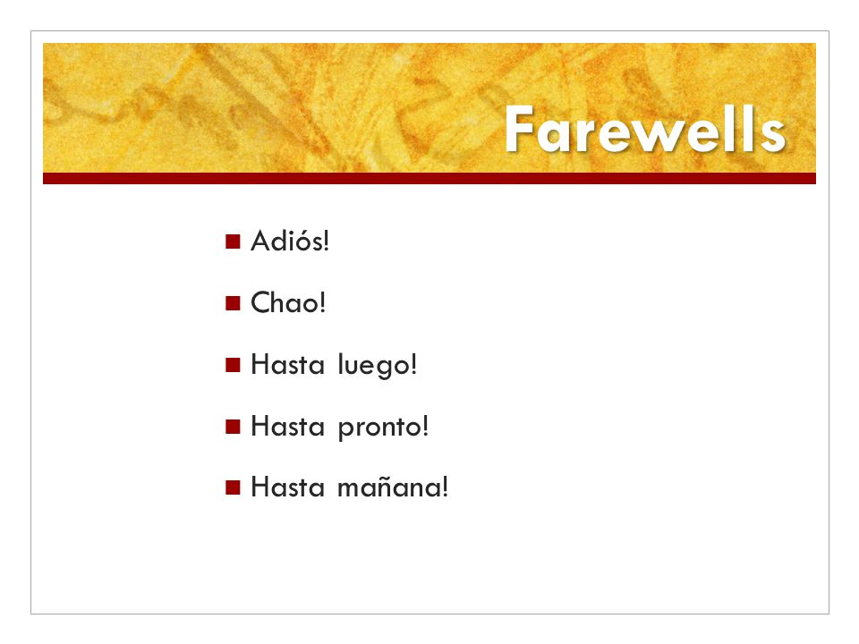 Farewells Adiós! Chao! Hasta luego! Hasta pronto! Hasta mañana!