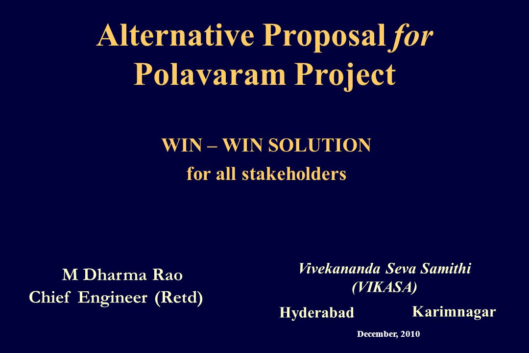 Alternative Proposal for Polavaram Project M Dharma Rao Chief Engineer (Retd) Vivekananda Seva Samithi (VIKASA) Hyderabad Karimnagar WIN – WIN SOLUTION for all stakeholders December, 2010