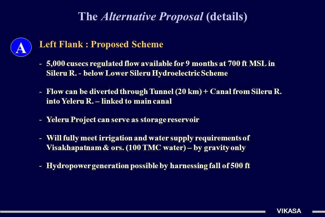 The Alternative Proposal (details) VIKASA A Left Flank : Proposed Scheme -5,000 cusecs regulated flow available for 9 months at 700 ft MSL in Sileru R.