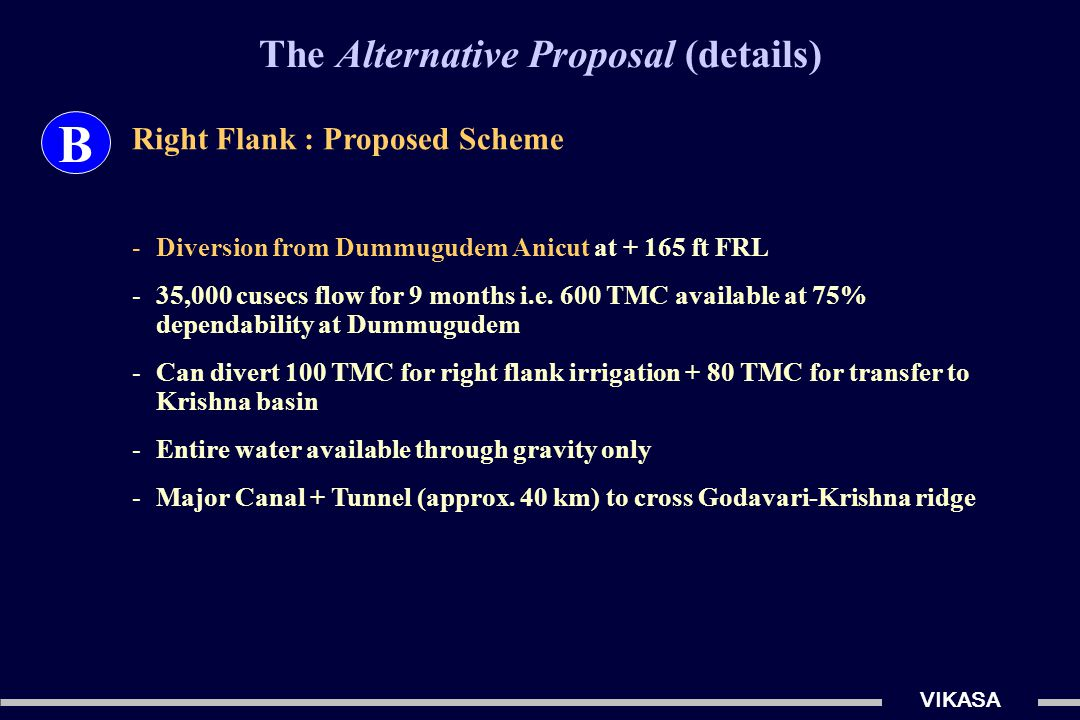 The Alternative Proposal (details) VIKASA B Right Flank : Proposed Scheme -Diversion from Dummugudem Anicut at + 165 ft FRL -35,000 cusecs flow for 9 months i.e.