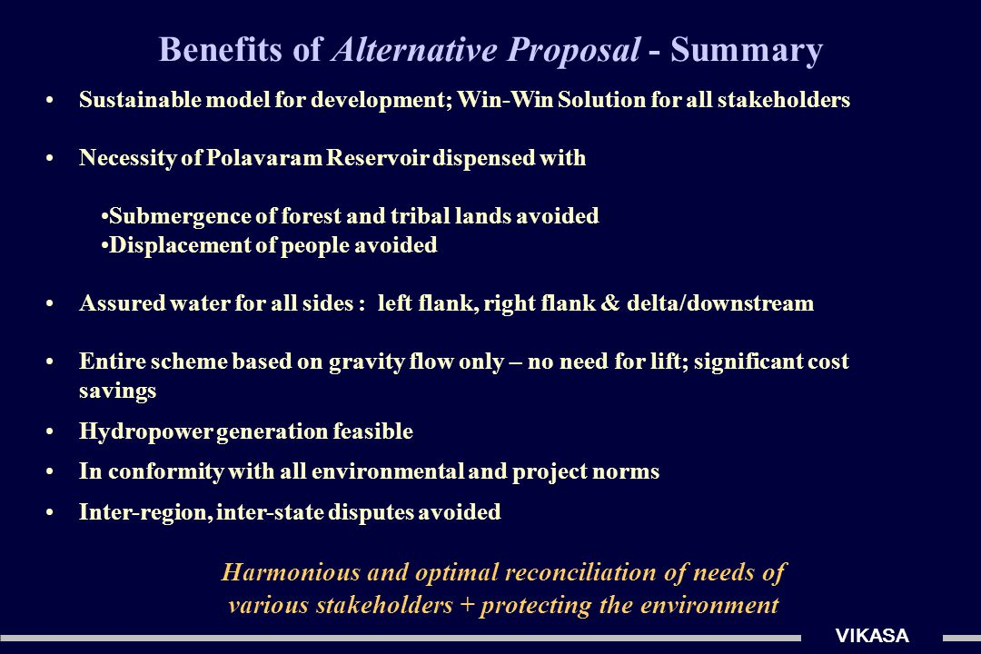 VIKASA Sustainable model for development; Win-Win Solution for all stakeholders Necessity of Polavaram Reservoir dispensed with Submergence of forest and tribal lands avoided Displacement of people avoided Assured water for all sides : left flank, right flank & delta/downstream Entire scheme based on gravity flow only – no need for lift; significant cost savings Hydropower generation feasible In conformity with all environmental and project norms Inter-region, inter-state disputes avoided Benefits of Alternative Proposal - Summary Harmonious and optimal reconciliation of needs of various stakeholders + protecting the environment