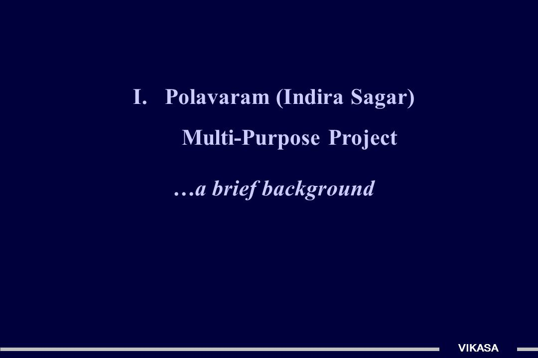 I.Polavaram (Indira Sagar) Multi-Purpose Project …a brief background VIKASA