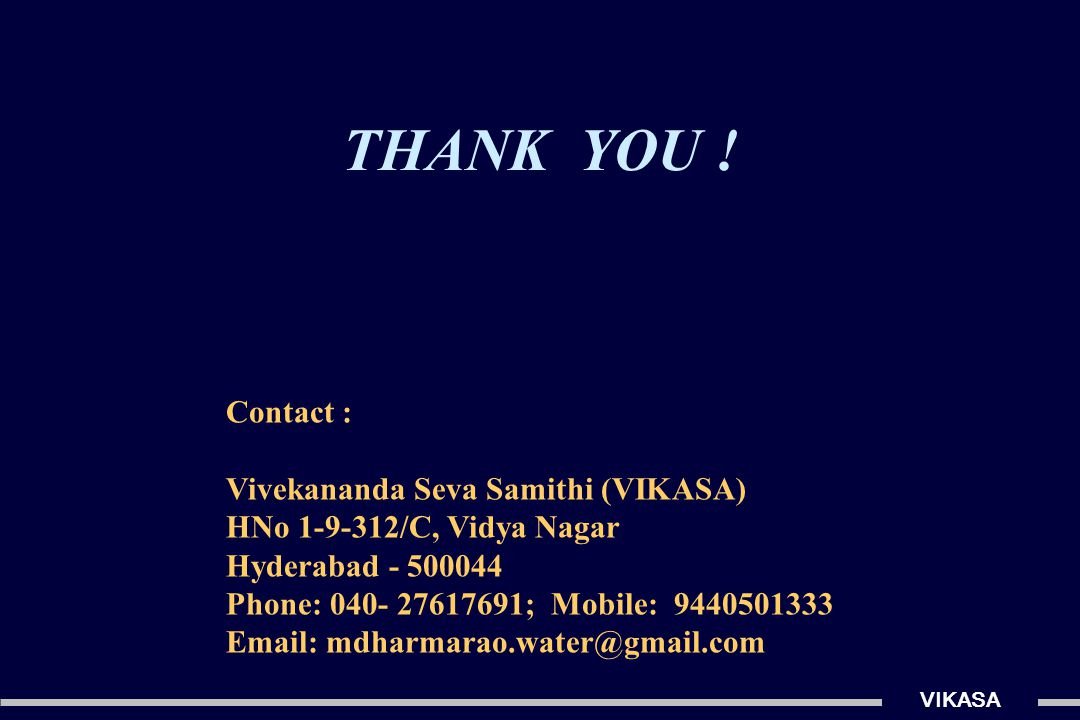 Contact : Vivekananda Seva Samithi (VIKASA) HNo 1-9-312/C, Vidya Nagar Hyderabad - 500044 Phone: 040- 27617691; Mobile: 9440501333 Email: mdharmarao.water@gmail.com THANK YOU !