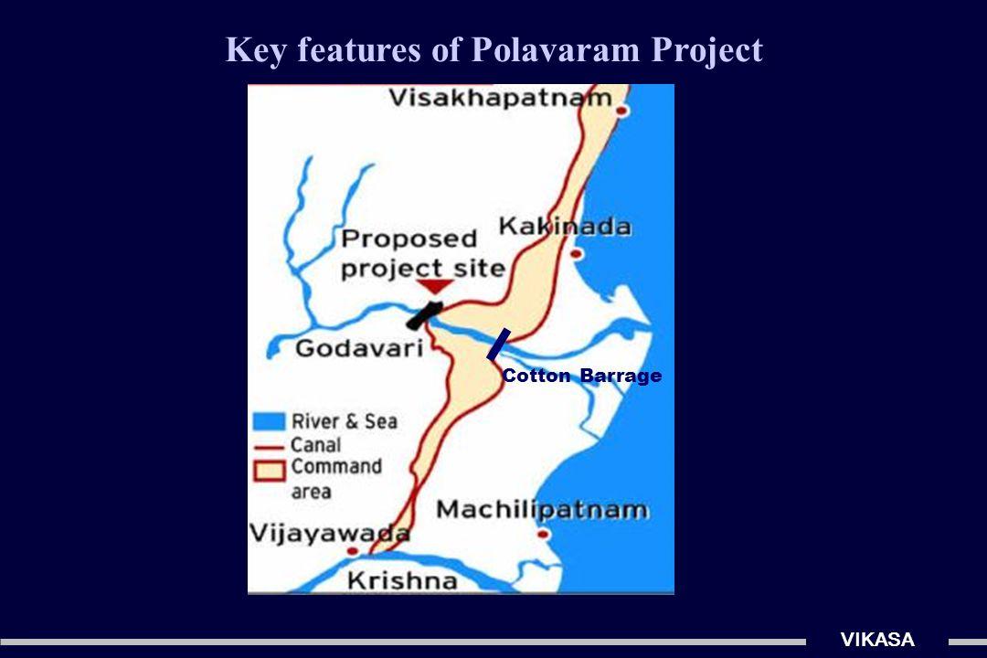 Key features of Polavaram Project…(contd.) VIKASA Left flank : irrigation + drinking water en route to Visakhapatnam (25 TMC) & ors Right flank : irrigation - diversion of 80 TMC to Krishna Barrage (linking of Krishna & Godavari Rivers) Downstream : supplementing Godavari delta in case of shortfall Hydropower generation capacity 960 MW (= 12 x 80 MW) A dam across R.