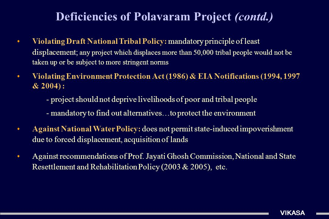 VIKASA Deficiencies of Polavaram Project (contd.) Supreme Court's Central Empowered Committee (CEC) on Polavaram: submergence of villages and forced displacement of large populations irreparable loss of invaluable wildlife zones & tiger habitat 'a fresh appraisal' & 'a second thought required before sanctioning project' 'a strong case for exploring alternative location and design' Ref: CEC's Report dated 9-11-2006 (vide F.