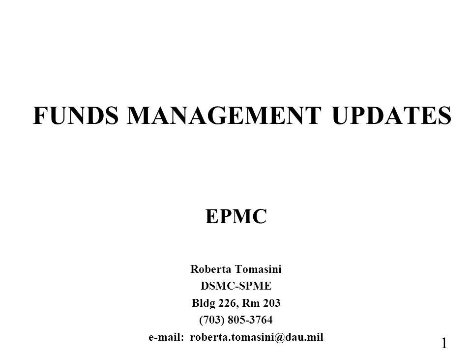 1 FUNDS MANAGEMENT UPDATES EPMC Roberta Tomasini DSMC-SPME Bldg 226, Rm 203 (703) 805-3764 e-mail: roberta.tomasini@dau.mil