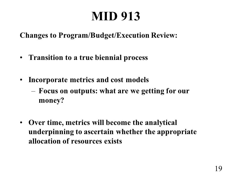 19 MID 913 Changes to Program/Budget/Execution Review: Transition to a true biennial process Incorporate metrics and cost models –Focus on outputs: what are we getting for our money.