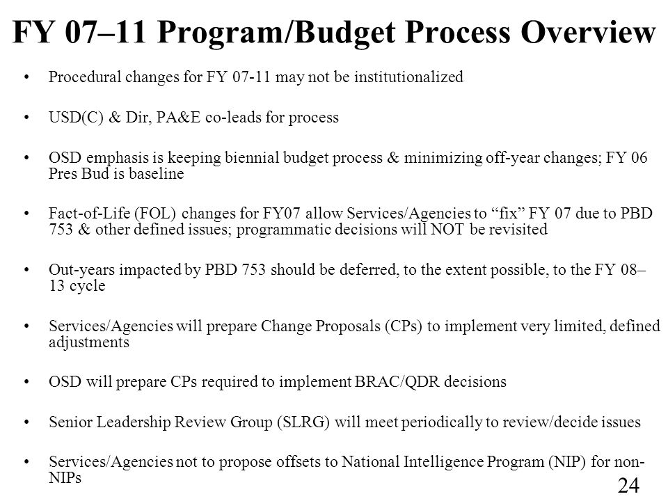 24 FY 07–11 Program/Budget Process Overview Procedural changes for FY 07-11 may not be institutionalized USD(C) & Dir, PA&E co-leads for process OSD emphasis is keeping biennial budget process & minimizing off-year changes; FY 06 Pres Bud is baseline Fact-of-Life (FOL) changes for FY07 allow Services/Agencies to fix FY 07 due to PBD 753 & other defined issues; programmatic decisions will NOT be revisited Out-years impacted by PBD 753 should be deferred, to the extent possible, to the FY 08– 13 cycle Services/Agencies will prepare Change Proposals (CPs) to implement very limited, defined adjustments OSD will prepare CPs required to implement BRAC/QDR decisions Senior Leadership Review Group (SLRG) will meet periodically to review/decide issues Services/Agencies not to propose offsets to National Intelligence Program (NIP) for non- NIPs