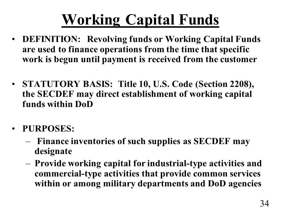 34 DEFINITION: Revolving funds or Working Capital Funds are used to finance operations from the time that specific work is begun until payment is received from the customer STATUTORY BASIS: Title 10, U.S.