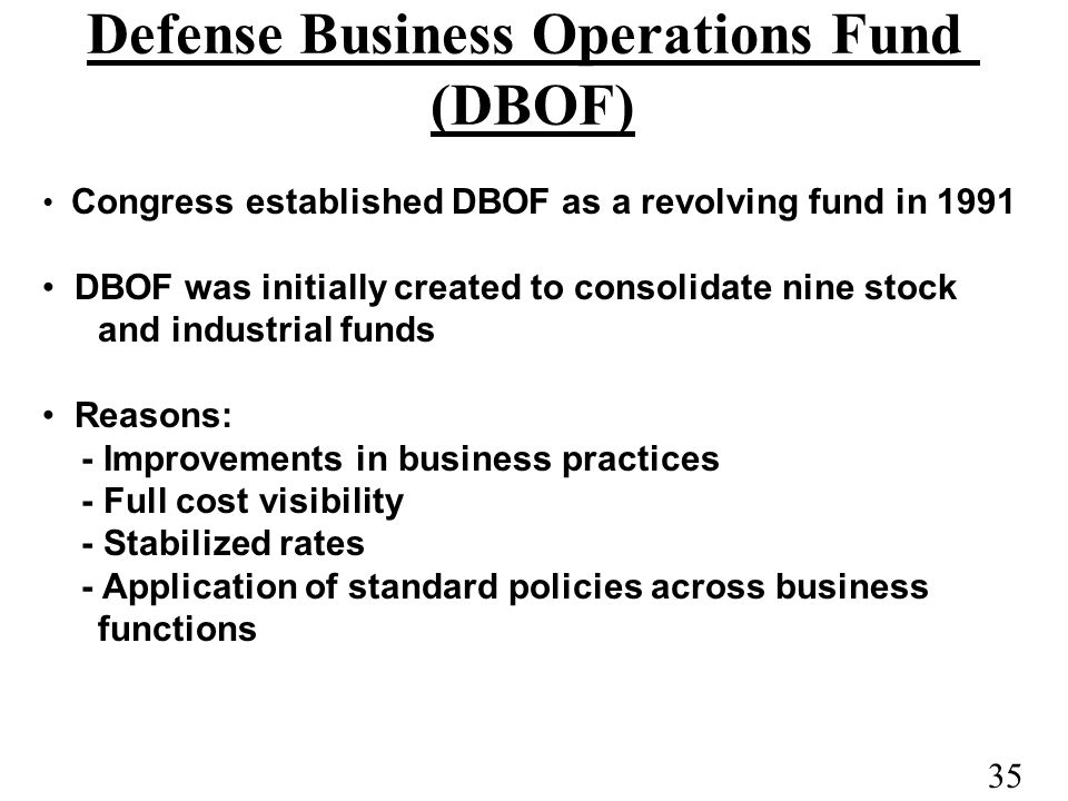 35 Defense Business Operations Fund (DBOF) Congress established DBOF as a revolving fund in 1991 DBOF was initially created to consolidate nine stock and industrial funds Reasons: - Improvements in business practices - Full cost visibility - Stabilized rates - Application of standard policies across business functions