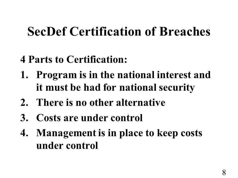 8 SecDef Certification of Breaches 4 Parts to Certification: 1.Program is in the national interest and it must be had for national security 2.There is no other alternative 3.Costs are under control 4.Management is in place to keep costs under control