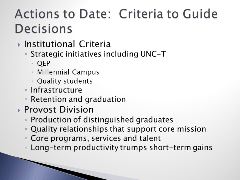  Institutional Criteria ◦ Strategic initiatives including UNC-T  QEP  Millennial Campus  Quality students ◦ Infrastructure ◦ Retention and graduation  Provost Division ◦ Production of distinguished graduates ◦ Quality relationships that support core mission ◦ Core programs, services and talent ◦ Long-term productivity trumps short-term gains