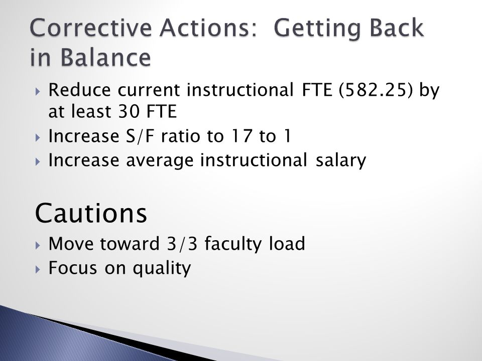  Reduce current instructional FTE (582.25) by at least 30 FTE  Increase S/F ratio to 17 to 1  Increase average instructional salary Cautions  Move toward 3/3 faculty load  Focus on quality
