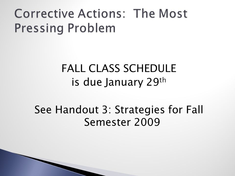 FALL CLASS SCHEDULE is due January 29 th See Handout 3: Strategies for Fall Semester 2009