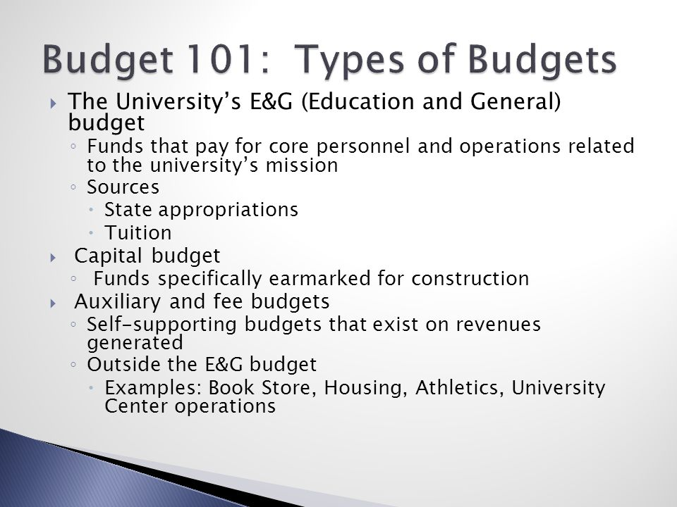  The University's E&G (Education and General) budget ◦ Funds that pay for core personnel and operations related to the university's mission ◦ Sources  State appropriations  Tuition  Capital budget ◦ Funds specifically earmarked for construction  Auxiliary and fee budgets ◦ Self-supporting budgets that exist on revenues generated ◦ Outside the E&G budget  Examples: Book Store, Housing, Athletics, University Center operations