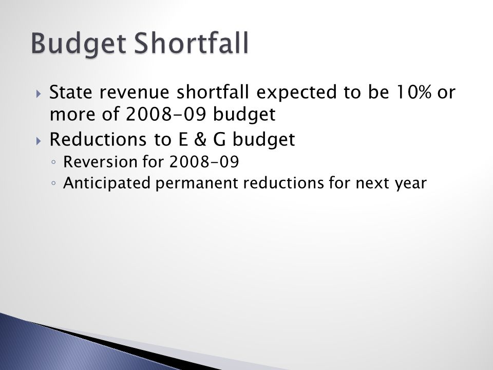  State revenue shortfall expected to be 10% or more of 2008-09 budget  Reductions to E & G budget ◦ Reversion for 2008-09 ◦ Anticipated permanent re