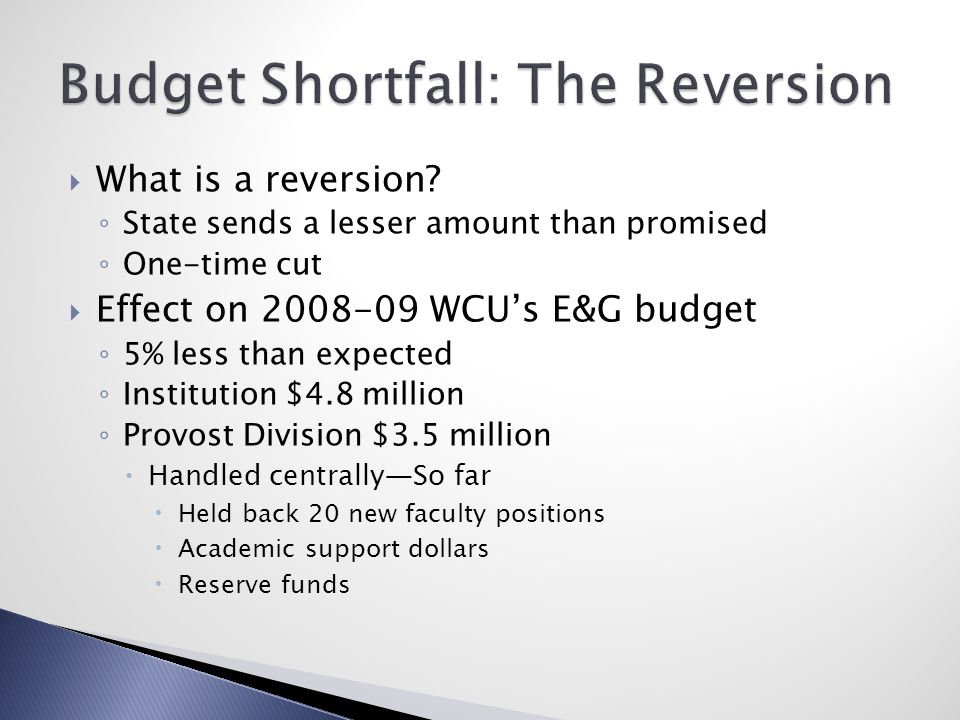  What is a reversion? ◦ State sends a lesser amount than promised ◦ One-time cut  Effect on 2008-09 WCU's E&G budget ◦ 5% less than expected ◦ Insti