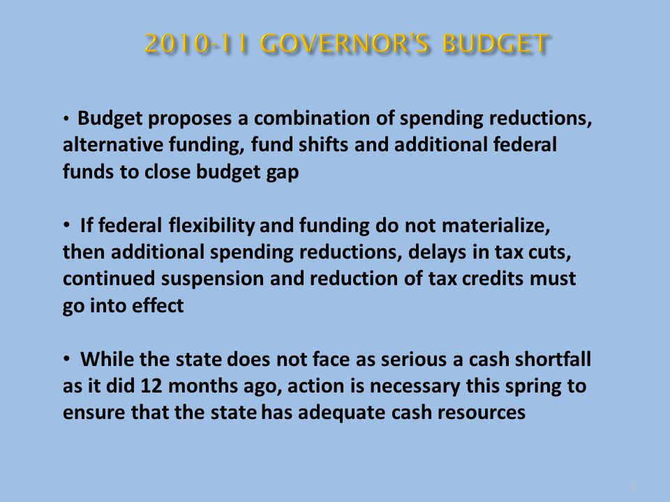 3 Budget proposes a combination of spending reductions, alternative funding, fund shifts and additional federal funds to close budget gap If federal flexibility and funding do not materialize, then additional spending reductions, delays in tax cuts, continued suspension and reduction of tax credits must go into effect While the state does not face as serious a cash shortfall as it did 12 months ago, action is necessary this spring to ensure that the state has adequate cash resources